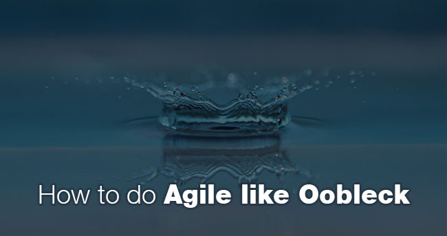 How to do Agile like Oobleck