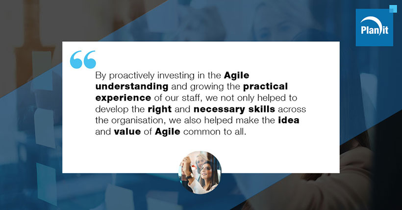 By proactively investing in the Agile understanding and growing the practical experience of our staff, we not only helped to develop the right and necessary skills across the organisation, we also helped make the idea and value of Agile common to all