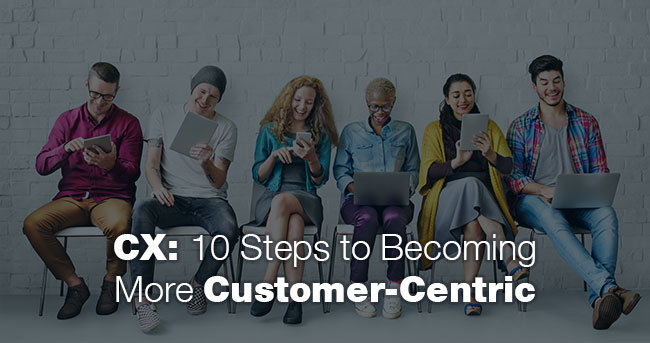 CX: 10 Steps to Becoming More Customer-Centric