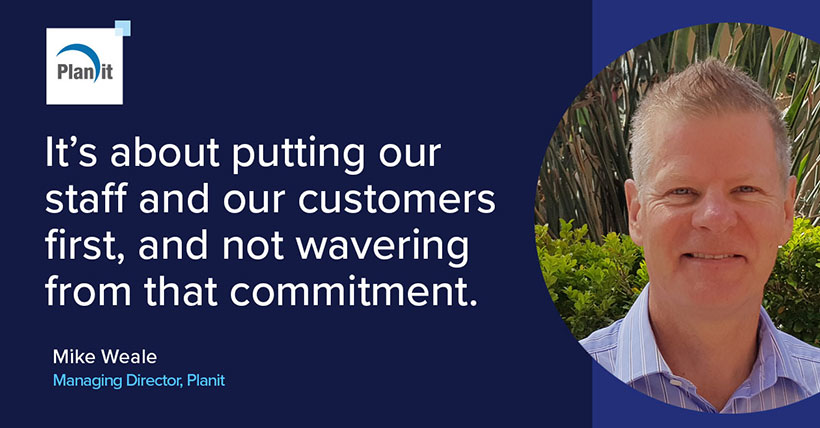 It's about putting our staff and our customers first, and not wavering from that commitment. Mike Weale, Managing Director, Planit