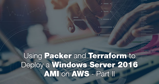 Using Packer and Terraform to Deploy a Windows Server 2016 AMI on AWS - Part II