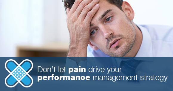 Don't let pain drive your performance management strategy